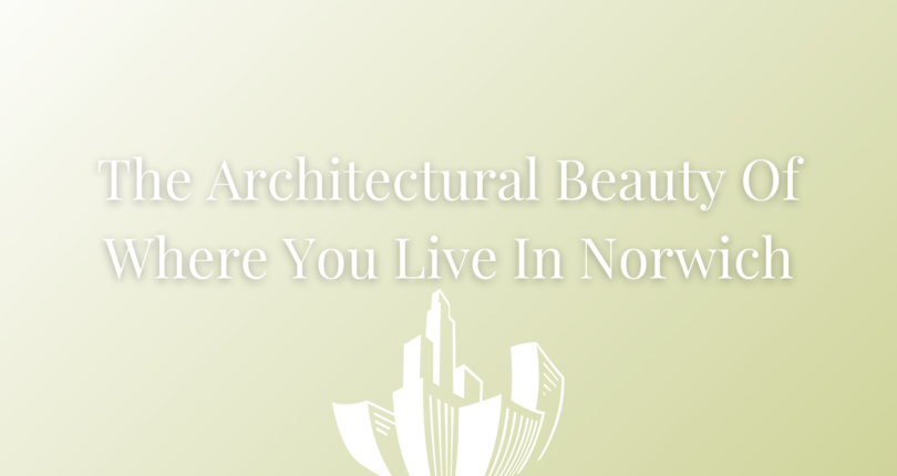 The architectural beauty of where you live in Norwich